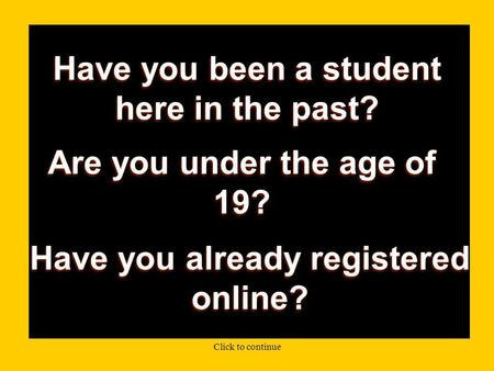 Have you been a student here in the past? Are you under the age of 19? Have you already registered online? Click to continue.