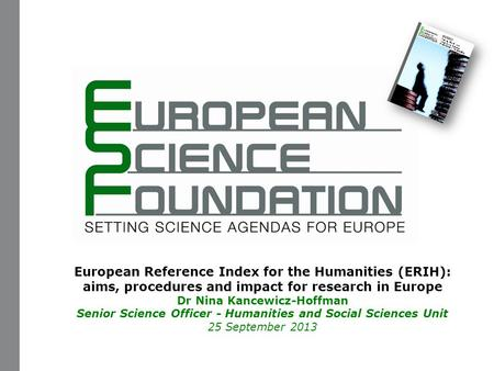 European Reference Index for the Humanities (ERIH): aims, procedures and impact for research in Europe Dr Nina Kancewicz-Hoffman Senior Science Officer.