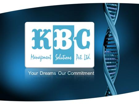 Your Dreams Our Commitment ABOUT US KBC MANAGEMENT SOLUTIONS PVT. LTD. Has always positioned itself as a Solutions driven company. We pride ourselves.