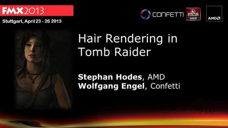 Stuttgart, April 23 - 26 2013 Hair Rendering in Tomb Raider Stephan Hodes, AMD Wolfgang Engel, Confetti.