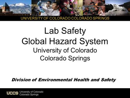 UNIVERSITY OF COLORADO COLORADO SPRINGS Lab Safety Global Hazard System University of Colorado Colorado Springs Division of Environmental Health and Safety.