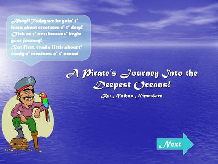 A Pirates Journey Into the Deepest Oceans! By: Nathan Nimeskern Next Ahoy!! Today we be goin' t' learn about creatures o' t' deep! Click on t' next button.