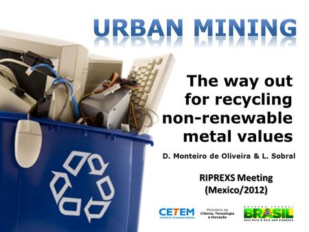 The way out for recycling non-renewable metal values D. Monteiro de Oliveira & L. Sobral RIPREXS Meeting (Mexico/2012)