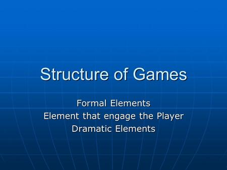 Structure of Games Formal Elements Element that engage the Player Dramatic Elements.