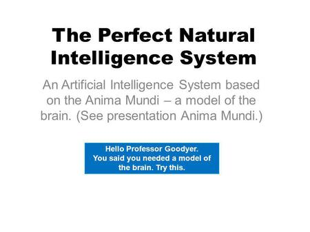 The Perfect Natural Intelligence System An Artificial Intelligence System based on the Anima Mundi – a model of the brain. (See presentation Anima Mundi.)