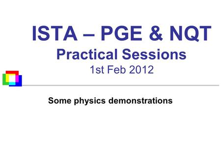 ISTA – PGE & NQT Practical Sessions 1st Feb 2012 Some physics demonstrations.