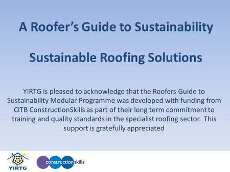 A Roofers Guide to Sustainability YIRTG is pleased to acknowledge that the Roofers Guide to Sustainability Modular Programme was developed with funding.
