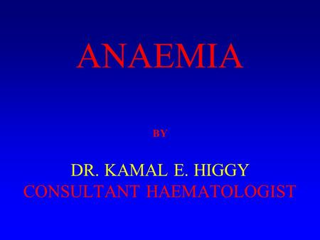 ANAEMIA BY DR. KAMAL E. HIGGY CONSULTANT HAEMATOLOGIST.