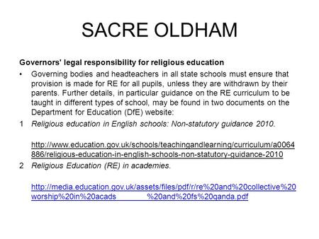 SACRE OLDHAM Governors' legal responsibility for religious education Governing bodies and headteachers in all state schools must ensure that provision.