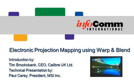 Electronic Projection Mapping using Warp & Blend Introduction by: Tim Brooksbank, CEO, Calibre UK Ltd. Technical Presentation by: Paul Carey, President,