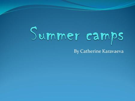 By Catherine Karavaeva. Contents: The introductory information about summer camps. The 1 st camps in Russia. The big variety of camps and summer programs.