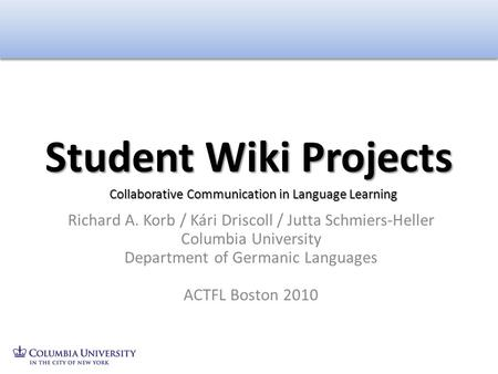 Richard A. Korb / Kári Driscoll / Jutta Schmiers-Heller Columbia University Department of Germanic Languages ACTFL Boston 2010 Student Wiki Projects Collaborative.