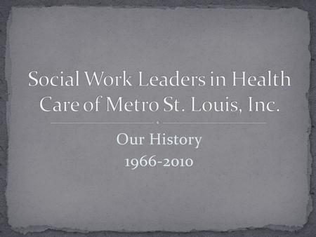 Our History 1966-2010. 1966: American Hospital Association adds Social Service Directors as newest affiliate Society July 26, 1967: Eleven hospital social.