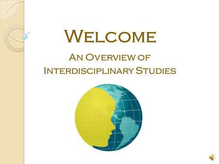Welcome Welcome An Overview of Interdisciplinary Studies.