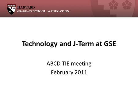 HARVARD GRADUATE SCHOOL OF EDUCATION Technology and J-Term at GSE ABCD TIE meeting February 2011.
