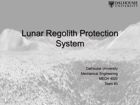 Lunar Regolith Protection System Dalhousie University Mechanical Engineering MECH 4020 Team #3.