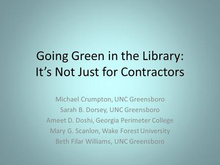 Going Green in the Library: Its Not Just for Contractors Michael Crumpton, UNC Greensboro Sarah B. Dorsey, UNC Greensboro Ameet D. Doshi, Georgia Perimeter.