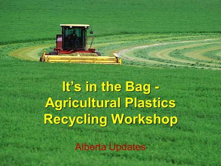 Its in the Bag - Agricultural Plastics Recycling Workshop Alberta Updates.