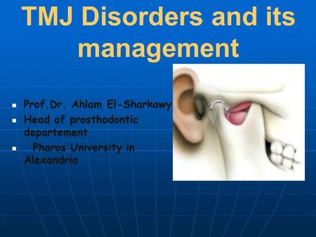 TMJ Disorders and its management Prof.Dr. Ahlam El-Sharkawy Prof.Dr. Ahlam El-Sharkawy Head of prosthodontic departement Head of prosthodontic departement.