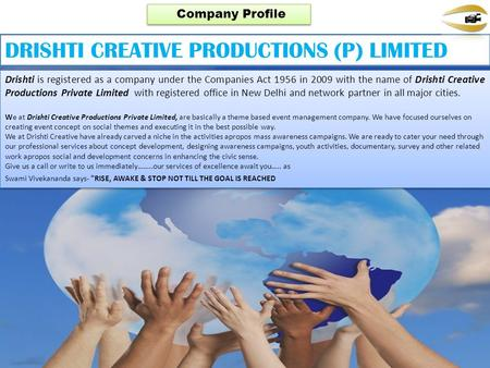 Drishti is registered as a company under the Companies Act 1956 in 2009 with the name of Drishti Creative Productions Private Limited with registered office.