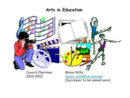 Arts in Education Council Chairman:Minoo Wille (Successor to be named soon)