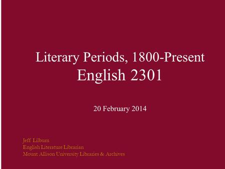 Literary Periods, 1800-Present English 2301 20 February 2014 Jeff Lilburn English Literature Librarian Mount Allison University Libraries & Archives.