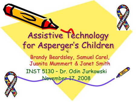 Assistive Technology for Aspergers Children INST 5130 – Dr. Odin Jurkowski November 17, 2008 Brandy Beardsley, Samuel Carel, Juanita Mummert & Janet Smith.