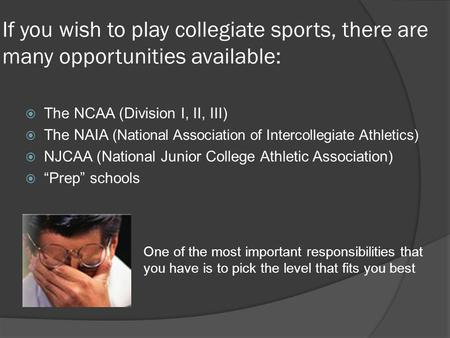 If you wish to play collegiate sports, there are many opportunities available: The NCAA (Division I, II, III) The NAIA (National Association of Intercollegiate.