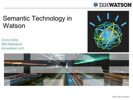 © 2011 IBM Corporation Semantic Technology in Watson Chris Welty IBM Research ibmwatson.com.