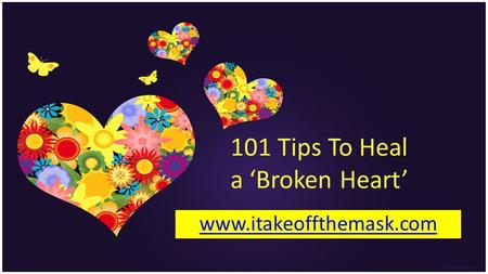 101 Tips To Heal a Broken Heart www.itakeoffthemask.com.