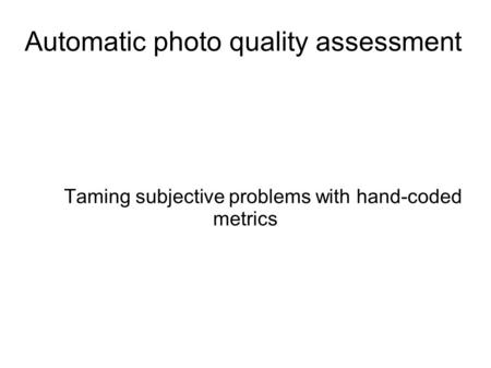 Automatic photo quality assessment Taming subjective problems with hand-coded metrics.