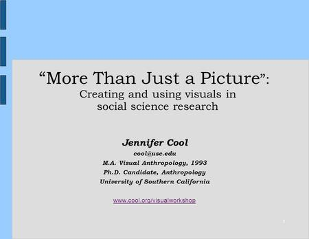 1 More Than Just a Picture : Creating and using visuals in social science research Jennifer Cool M.A. Visual Anthropology, 1993 Ph.D. Candidate,
