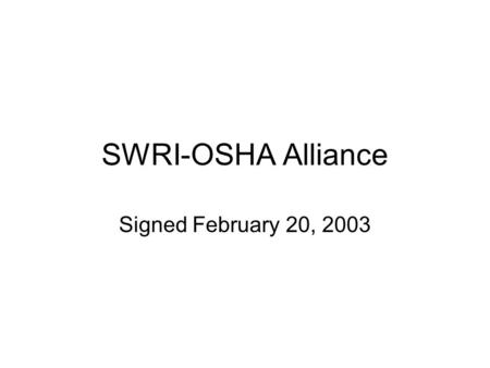 SWRI-OSHA Alliance Signed February 20, 2003. Overall Goal Provide members with info and guidance, especially on: Reducing and preventing exposure to: