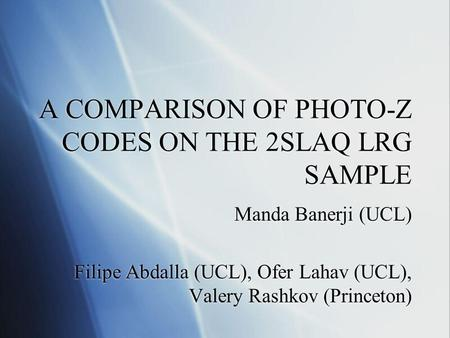 A COMPARISON OF PHOTO-Z CODES ON THE 2SLAQ LRG SAMPLE Manda Banerji (UCL) Filipe Abdalla (UCL), Ofer Lahav (UCL), Valery Rashkov (Princeton) Manda Banerji.