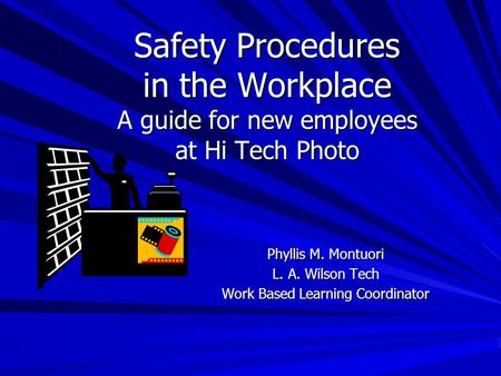 Safety Procedures in the Workplace A guide for new employees at Hi Tech Photo Phyllis M. Montuori L. A. Wilson Tech Work Based Learning Coordinator.