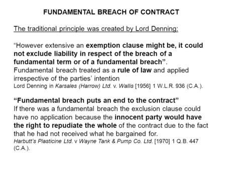 FUNDAMENTAL BREACH OF CONTRACT The traditional principle was created by Lord Denning: However extensive an exemption clause might be, it could not exclude.