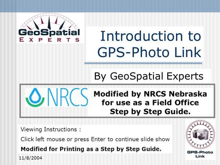 11/8/20041 Modified by NRCS Nebraska for use as a Field Office Step by Step Guide. Introduction to GPS-Photo Link By GeoSpatial Experts Viewing Instructions.