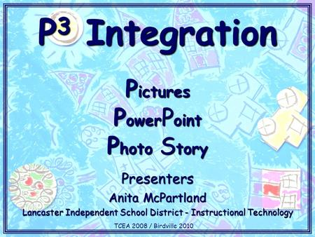 P 3 Integration P ictures P ower P oint P hoto S tory Presenters Anita McPartland Lancaster Independent School District - Instructional Technology TCEA.