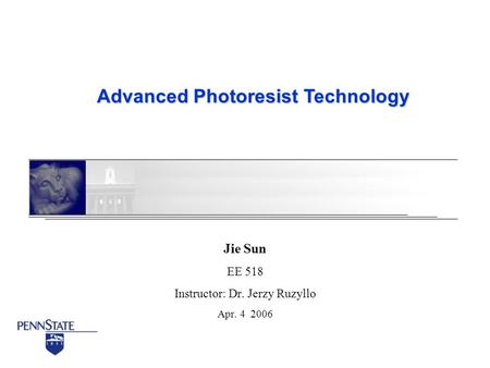 Advanced Photoresist Technology Jie Sun EE 518 Instructor: Dr. Jerzy Ruzyllo Apr. 4 2006.