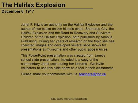 December 6, 1917 The Halifax Explosion Slide show courtesy of Janet Kitz Janet F. Kitz is an authority on the Halifax Explosion and the author of two books.