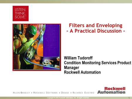 Copyright © 2005 Rockwell Automation, Inc. All rights reserved. 1 Filters and Enveloping - A Practical Discussion - William Tudoroff Condition Monitoring.