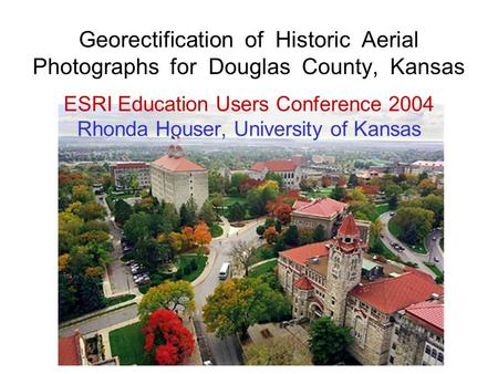…or matching Georectification of Historic Aerial Photographs for Douglas County, Kansas ESRI Education Users Conference 2004 Rhonda Houser, University.