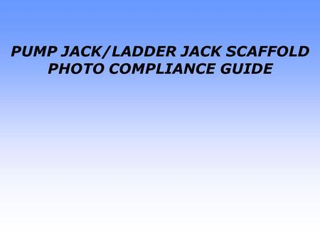 PUMP JACK/LADDER JACK SCAFFOLD PHOTO COMPLIANCE GUIDE.