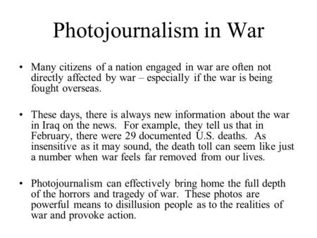 Photojournalism in War Many citizens of a nation engaged in war are often not directly affected by war – especially if the war is being fought overseas.