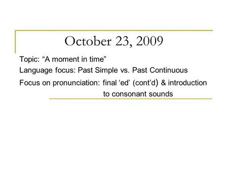 October 23, 2009 Topic: A moment in time Language focus: Past Simple vs. Past Continuous Focus on pronunciation: final ed (contd ) & introduction to consonant.