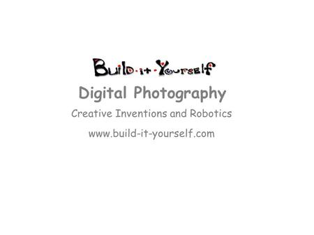 Creative Inventions and Robotics www.build-it-yourself.com Digital Photography.