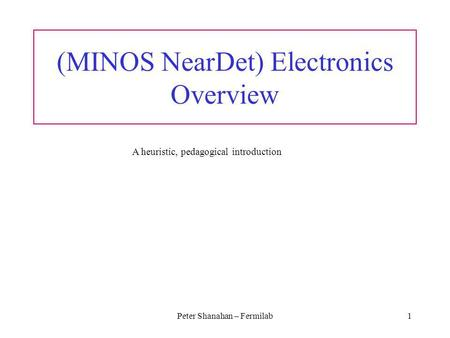 Peter Shanahan – Fermilab1 (MINOS NearDet) Electronics Overview A heuristic, pedagogical introduction.