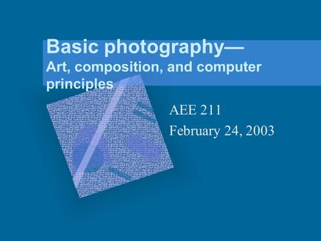Basic photography Art, composition, and computer principles AEE 211 February 24, 2003.