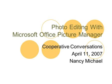 Photo Editing With Microsoft Office Picture Manager Cooperative Conversations April 11, 2007 Nancy Michael.