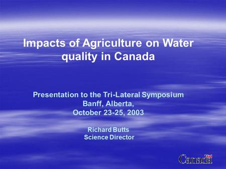 Impacts of Agriculture on Water quality in Canada Presentation to the Tri-Lateral Symposium Banff, Alberta, October 23-25, 2003 Richard Butts Science Director.